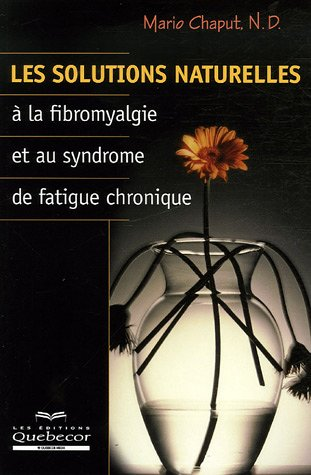Les solutions naturelles à la fibromyalgie et au syndrome de fatigue chronique par Mario Chaput N. D