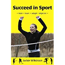 Succeed in Sport: - train - learn - adapt - improve - Train - Learn - Adapt - Improve : Sports Performance from British Archery Champion