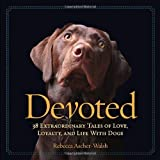Devoted: 38 Extraordinary Tales of Love, Loyalty, and Life with Dogs: Written by Rebecca Ascher-Walsh, 2013 Edition, Publisher: National Geographic Society [Hardcover]
