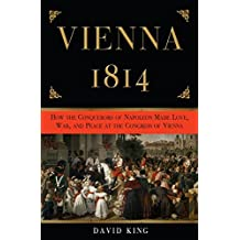 Vienna, 1814: How the Conquerors of Napoleon Made Love, War, and Peace at the Congress of Vienna (English Edition)