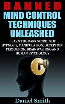 Banned Mind Control Techniques Unleashed: Learn The Dark Secrets Of Hypnosis, Manipulation, Deception, Persuasion, Brainwashing And Human Psychology (English Edition) par [Smith, Daniel]