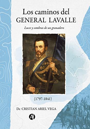 Los caminos del General Lavalle: Luces y sombras de un granadero ...