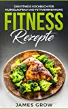 Fitness Rezepte: Das Fitness Kochbuch mit 50 Muskelaufbau Rezepte, zum Fett Verbrennen und für die Gesunde Ernährung