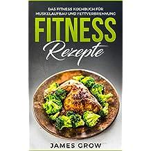Fitness Rezepte - Das Fitness Kochbuch für jede Tageszeit: 50 Muskelaufbau Rezepte, zum Fett Verbrennen und für die Gesunde Ernährung (German Edition)