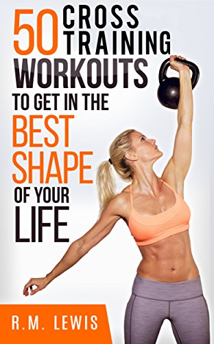 Cross Training Workouts: The Top 50 Cross Training Workouts To Lose Weight, Build Muscle & Get In The Best Shape Of Your Life. (Top 50 Workouts Book 1) (English Edition) (Workout Top Womens)