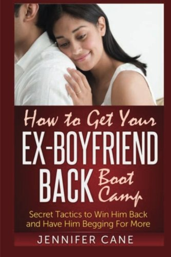 How to Get Your Ex-Boyfriend Back Boot Camp: Secret Tactics to Win Him Back and Have Him Begging For More (Ex-boot)
