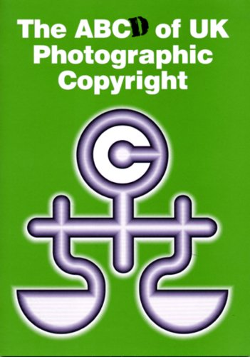 The ABCd of UK Photographic Copyright: A Guide to the 1988 Copyright Designs and Patents Act for Photographers and Commissioners