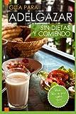 Guia para Adelgazar sin Dietas y Comiendo: Perder Peso sin Pasar Hambre.