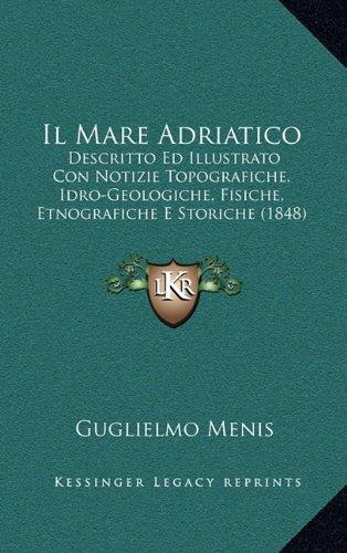 Il Mare Adriatico: Descritto Ed Illustrato Con Notizie Topografiche, Idro-Geologiche, Fisiche, Etnografiche E Storiche (1848)