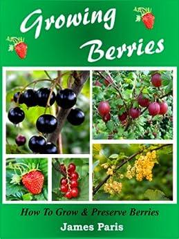 Growing Berries: How To Grow & Preserve Strawberries, Raspberries, Blackberries, Blueberries, Gooseberries, Redcurrants,Blackcurrants & Whitecurrants. (English Edition) von [Paris, James]