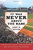 It Was Never About the Babe: The Red Sox, Racism, Mismanagement, and the Curse of the Bambino by Jerry M. Gutlon (2009-03-09)
