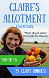 Tomatoes: Everything you need to know to start growing your own (Claire's Allotment Essentials)