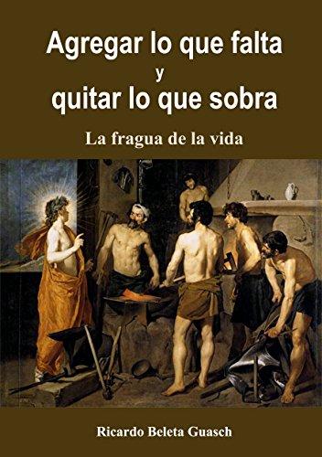 Agregar lo que falta y Quitar lo que sobra: La fragua de la vida (Spanish Edition)