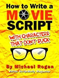 How to Write a Movie Script With Characters That Don't Suck: Your Ultimate, No-Nonsense Screenwriting 101 for Writing Screenplay Characters ((Book 2 of ... Writing Made Stupidly Easy