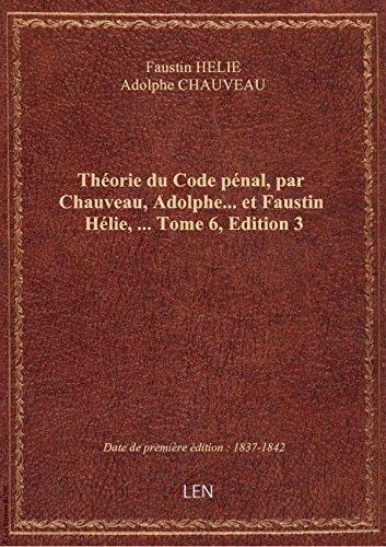 Théorie du Code pénal, par Chauveau, Adolphe... et Faustin Hélie,.... Tome 6,Edition 3 par Adolp Faustin HELIE