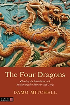 The Four Dragons: Clearing the Meridians and Awakening the Spine in Nei Gong (Daoist Nei Gong) von [Mitchell, Damien]