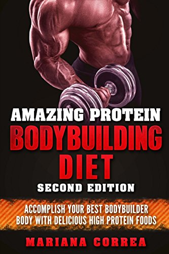 AMAZING PROTEIN BODYBUILDING DiET SECOND EDITION: ACCOMPLISH YOUR BEST BODYBUILDER BODY WiTH DELICIOUS HIGH PROTEIN FOODS