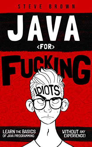Java for Fucking Idiots: Learn the Basics of Java Programming Without ANY Experience! (English Edition)