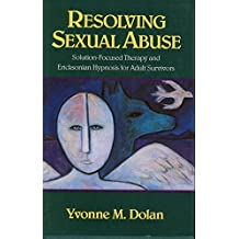 Resolving Sexual Abuse: Solution-Focused Therapy and Ericksonian Hypnosis for Adult Survivors (Norton Professional Books)