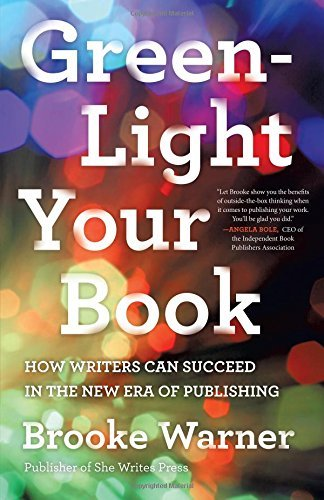 Green-Light Your Book: How Writers Can Succeed in the New Era of Publishing by Brooke Warner (2016-06-14)