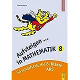 Aufsteigen in Mathematik 8: So schaffst du die 8. Klasse (Aufsteigen / Lernhilfen für HS/AHS Unterstufe und AHS Oberstufe)