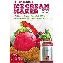 Our Cuisinart Ice Cream Recipe Book: 99 Ways to Frozen Yogurt, Soft Serve, Sorbet or MilkShake that Sweet Tooth! (Sweet Tooth Endulgences Book 1) (English Edition)