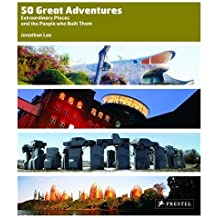 50 Great Adventures: Extraordinary Places And the People Who Built Them