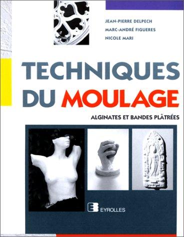 Techniques du moulage. Alginates et bandes plâtrées par Jean-Pierre Delpech