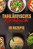 Thailändisches Kochbuch: Die 111 leckersten thailändischen Rezepte zum Nachkochen.