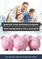 Monitor Your Household Finance With The Method Of The 3 Accounts: You Will Only Need 30 Minutes Per Month ! (English Edition)