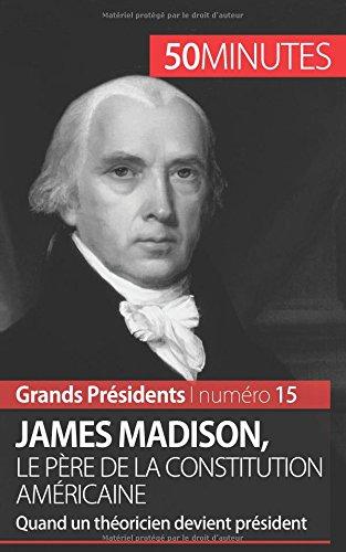 James Madison, le pre de la Constitution amricaine: Quand un thoricien devient prsident
