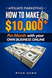 Affiliate Marketing: How to Make 10,000+ Per Month With Your Own Online Business Ryan Cash (English Edition)