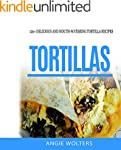 Tortillas: 120 Delicious And Mouth-Wa...