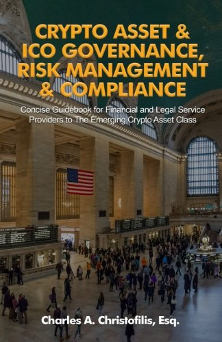 Crypto Asset & ICO Governance, Risk Management & Compliance: Concise Guidebook for Financial and Legal Service Providers to The Emerging Crypto Asset Class