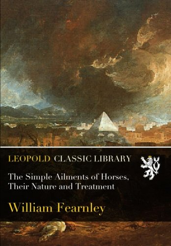 The Simple Ailments of Horses, Their Nature and Treatment por William Fearnley