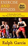 Exercise and Fitness: 15 Secrets about Cardio That They Don't Want You to Know (English Edition)