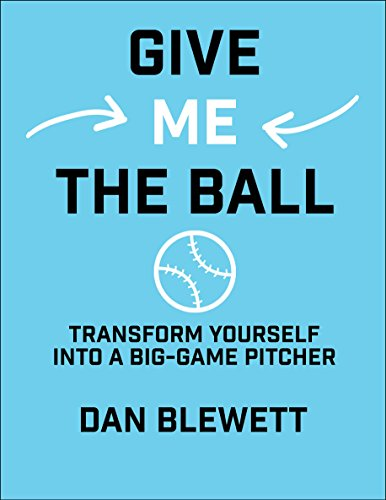 Give Me The Ball: How To Transform Yourself Into a Big-Game Pitcher (English Edition) por Dan Blewett