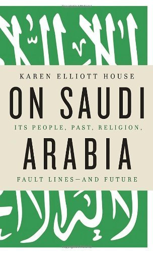 On Saudi Arabia: Its People, Past, Religion, Fault Lines - And Future by House, Karen Elliot Published by Knopf Publishing Group (2012)