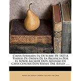 Causa Formada En Octubre De 1823 A Virtud De Orden De La Regencia Por El Señor Alcalde Don Alfonso De Cavia Contra Don Rafael Del Riego ......