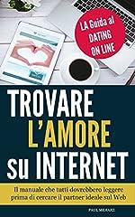 Idea Regalo - Trovare l'Amore su Internet - LA Guida al Dating On Line: Il manuale che TUTTI dovrebbero leggere prima di cercare il PARTNER IDEALE sul Web