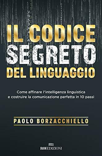 Il codice segreto del linguaggio. Come affinare l'intelligenza linguistica e costruire la comunicazione perfetta in 10 passi di Paolo Borzacchiello