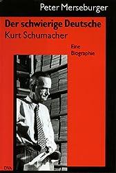 Der schwierige Deutsche: Kurt Schumacher - eine Biographie
