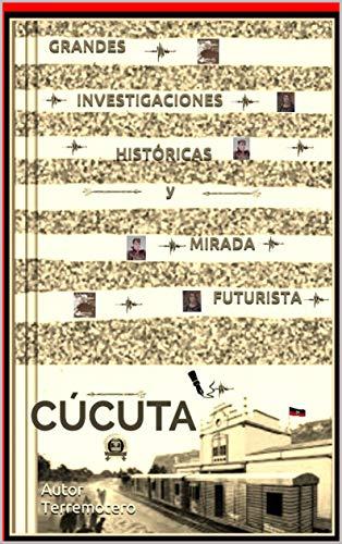 CÚCUTA GRANDES INVESTIGACIONES HISTÓRICAS y MIRADA FUTURISTA (ASOMBROSA HISTORIA DE CÚCUTA nº 1)
