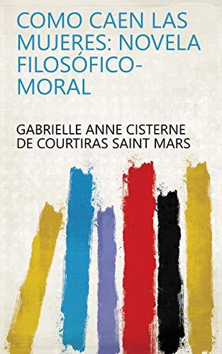 Como caen las mujeres: novela filosófico-moral (Spanish Edition)