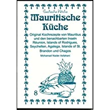 Mauritische Küche: Original Kochrezepte aus Mauritius und den benachbarten Inseln, Reúnion, Island of Rodrigaes, Sachells, Agalega, Island of St. Brando und Chagos (Exotische Küche)