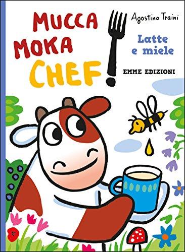 Latte e miele. Mucca Moka chef. Ediz. a colori por Agostino Traini