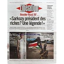 LIBERATION [No 9379] du 09/07/2011 - BOUCLIER FISCAL - ISF / SARKOZY PRESIDENT DES RICHES - UNE LEGENDES - HENRI GUAINO - SUD-SOUDAN / LE NOUVEL ETAT D'AFRIQUE - CHARMATZ CHARME AVIGNON - F1 / DES BATONS DANS LES RED BULL