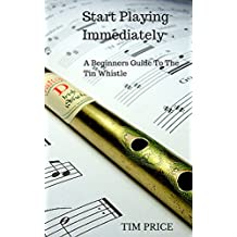 Start Playing Immediately | A Beginners Guide To The Tin Whistle (English Edition)