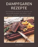 Dampfgaren Rezepte: Das Dampfgarer Kochbuch mit gesunden und genussvollen Rezepten. Mit Fleisch-, Fisch-, Gemüse-, Beilagen- und Dessertrezepte.