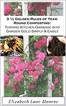 3 1/2 Golden Rules of Year-Round Composting: Turning Kitchen Garbage into Garden Gold Simply and Easily (It's Not That Complicated, Quick & Easy Guides) (English Edition) von [Monroe, Elizabeth Lane]
